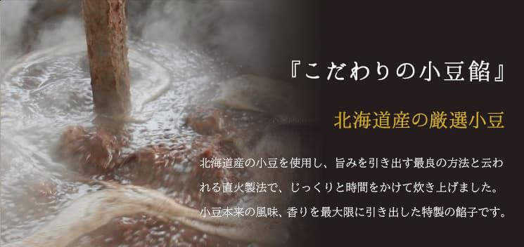 『こだわりの小豆餡』北海道産の厳選小豆北海道産の小豆を使用し、旨みを引き出す最良の方法と云われる直火製法でじっくりと時間をかけて炊き上げました。
