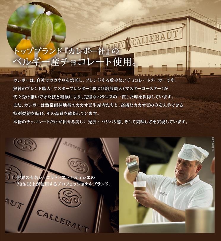 トップブランド『カレボー社』のベルギー産チョコレート使用。カレボーは、自社でカカオ豆を焙煎し、ブレンドする数少ないチョコレートメーカーです。熟練のブレンド職人(マスターブレンダー)および焙煎職人(マスターロースター)が代々受け継いできた技と経験により、完璧なバランスの一貫した味を保障しています。また、カレボーは熱帯雨林地帯のカカオ豆生産者たちと、高級なカカオ豆のみを入手できる特別契約を結び、その品質を確保しています。本物のチョコレートだけが出せる美しい光沢・パリパリ感、そして美味しさを実現しています。世界の有名ショコラティエ・パティシエの70%以上が使用するプロフェッショナルブランド。